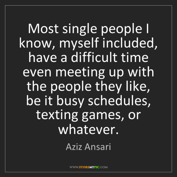 Aziz Ansari: Most single people I know, myself included, have a difficult...