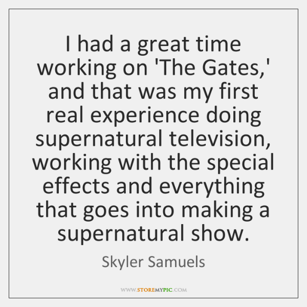 I had a great time working on 'The Gates,' and that ...