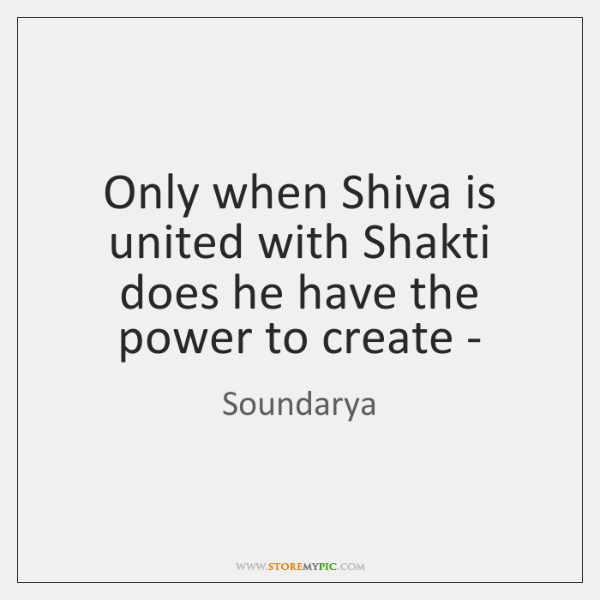 Only when Shiva is united with Shakti does he have the power ...