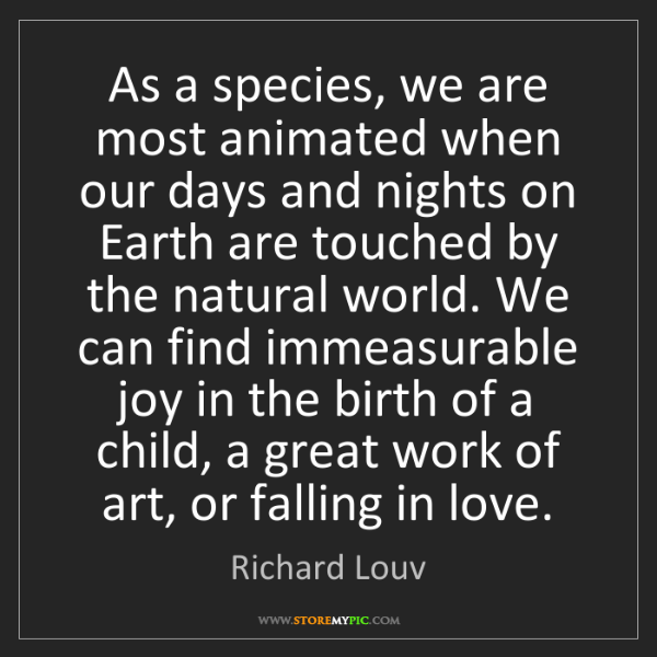 Richard Louv: As a species, we are most animated when our days and...