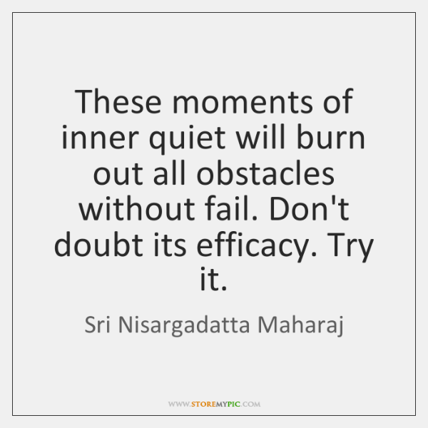 These moments of inner quiet will burn out all obstacles without fail. ...