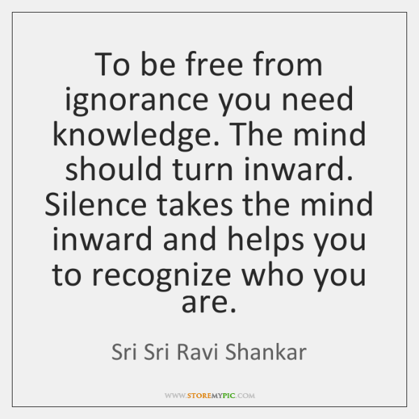 To be free from ignorance you need knowledge. The mind should turn ...
