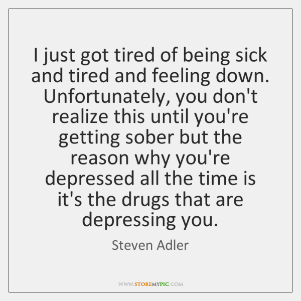 I just got tired of being sick and tired and feeling down. ...