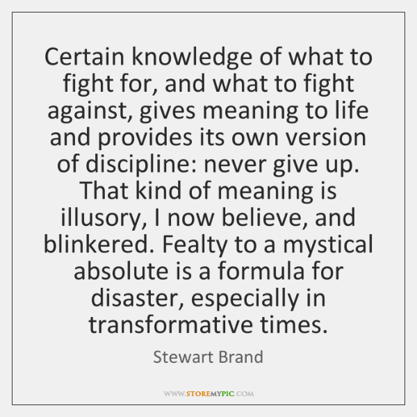 Certain knowledge of what to fight for, and what to fight against, ...