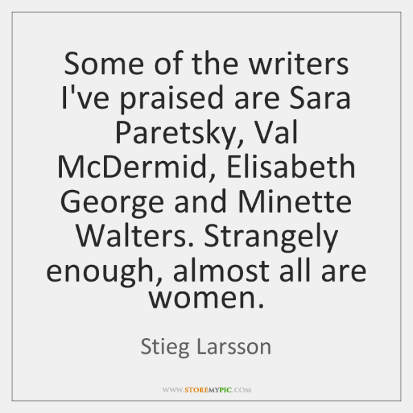 Some of the writers I've praised are Sara Paretsky, Val McDermid, Elisabeth ...
