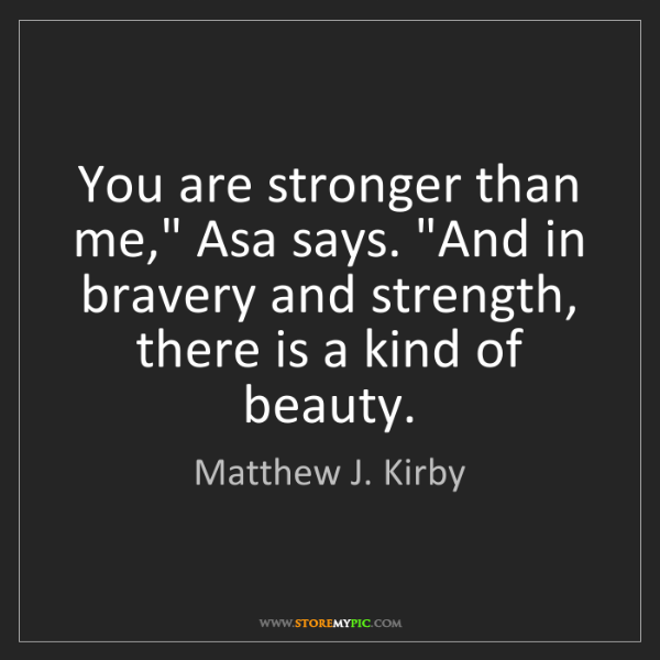 "Matthew J. Kirby: You are stronger than me,"" Asa says. ""And in bravery..."