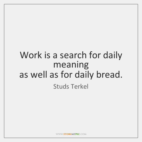 Work is a search for daily meaning   as well as for daily ...