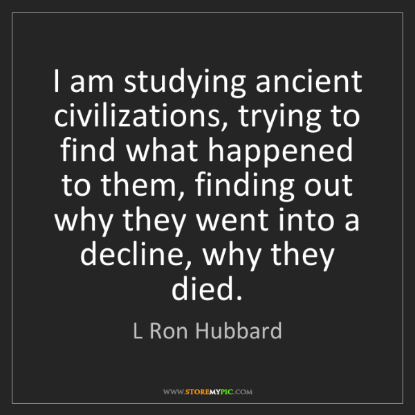 L Ron Hubbard: I am studying ancient civilizations, trying to find what...