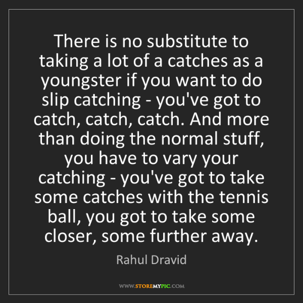 Rahul Dravid: There is no substitute to taking a lot of a catches as...
