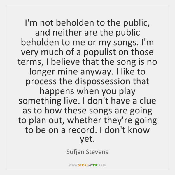 I'm not beholden to the public, and neither are the public beholden ...
