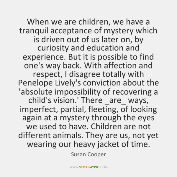 When we are children, we have a tranquil acceptance of mystery which ...