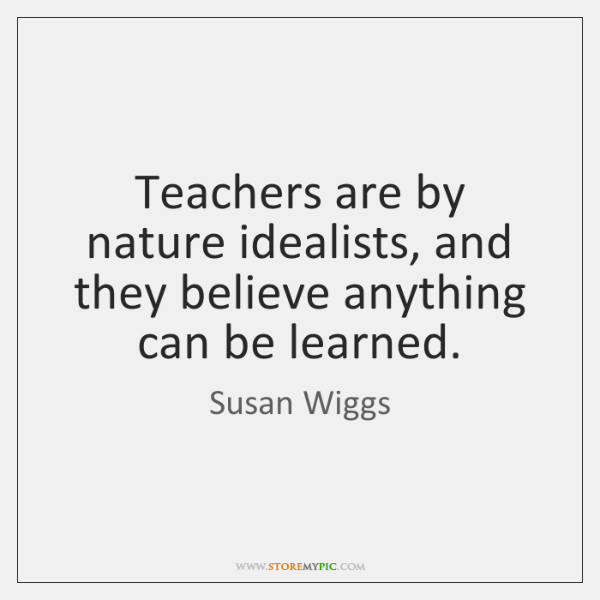 Teachers are by nature idealists, and they believe anything can be learned.