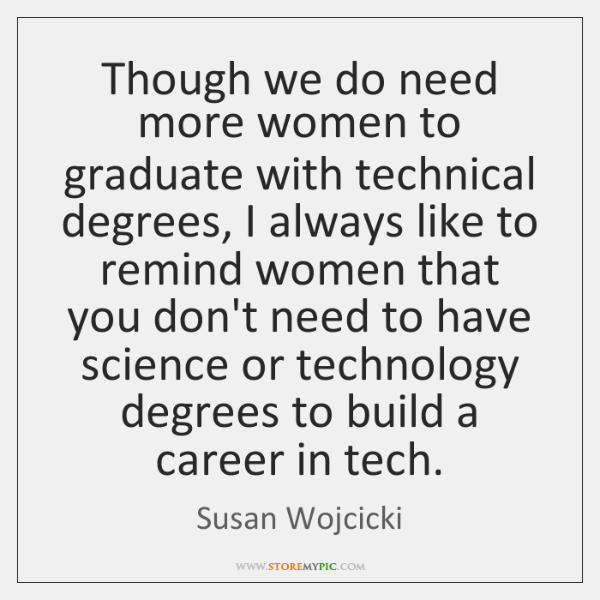 Though we do need more women to graduate with technical degrees, I ...