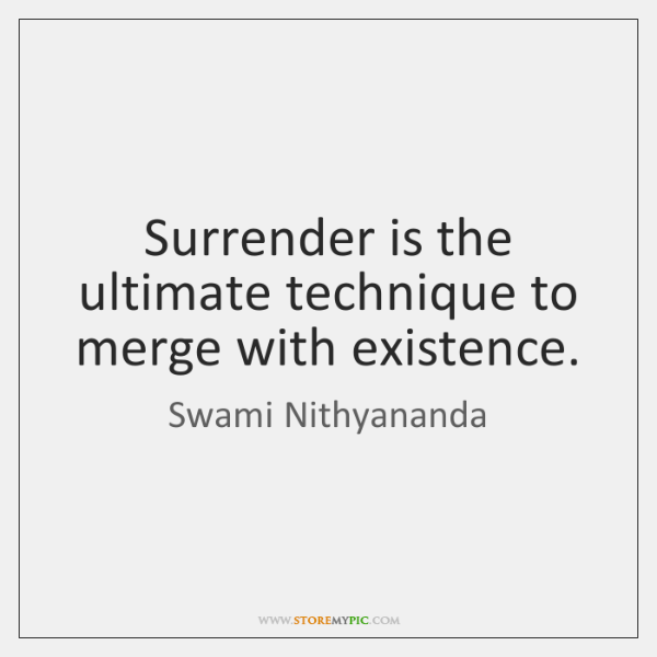 Surrender is the ultimate technique to merge with existence.
