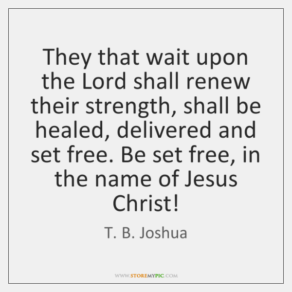 They That Wait Upon The Lord Shall Renew Their Strength Shall Be