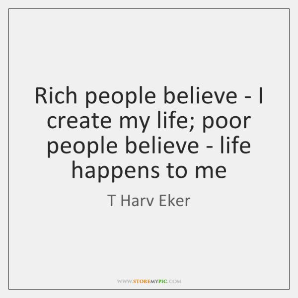 Rich people believe - I create my life; poor people believe - ...