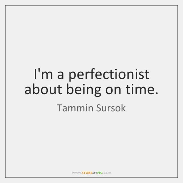 I'm a perfectionist about being on time.