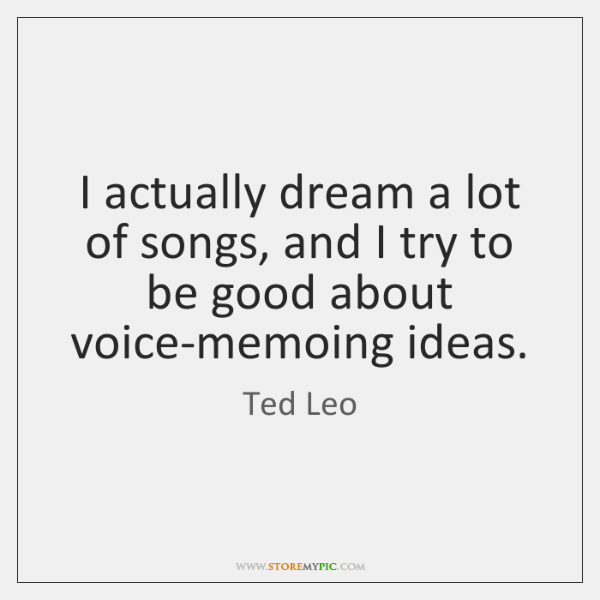 I actually dream a lot of songs, and I try to be ...