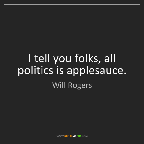 Will Rogers: I tell you folks, all politics is applesauce.