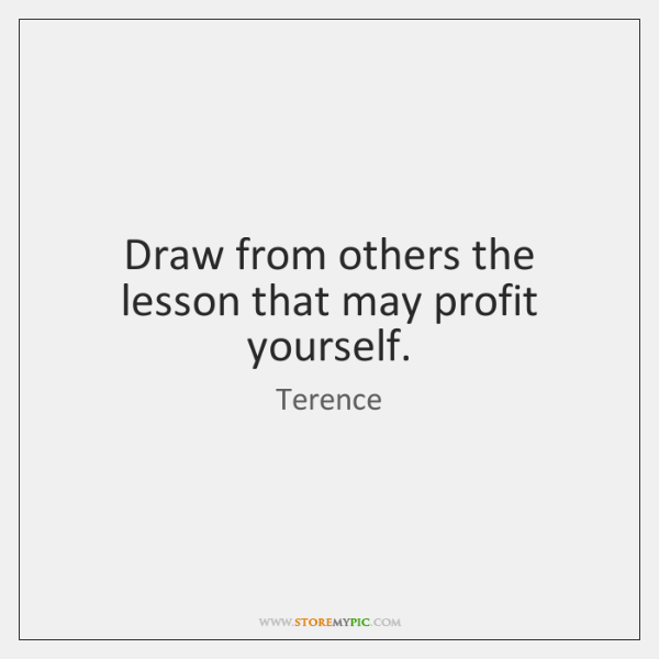 Draw from others the lesson that may profit yourself.