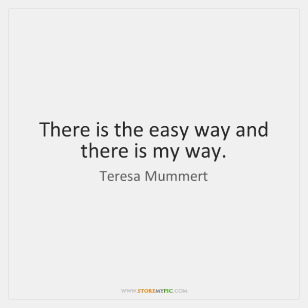 There is the easy way and there is my way.