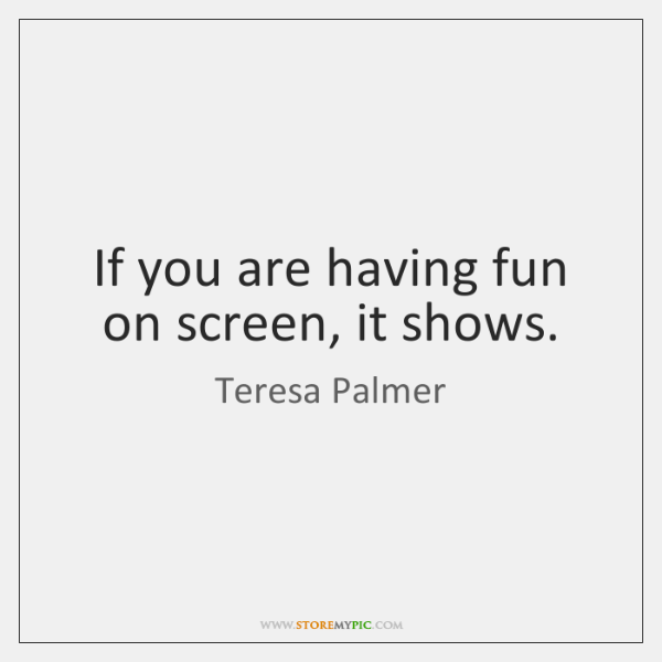 If you are having fun on screen, it shows.