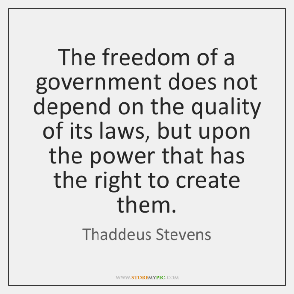 The freedom of a government does not depend on the quality of ...