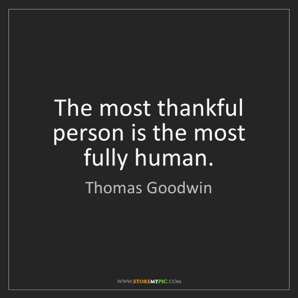 Thomas Goodwin: The most thankful person is the most fully human.