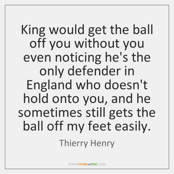 King would get the ball off you without you even noticing he's ...