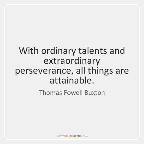With ordinary talents and extraordinary perseverance, all things are attainable.