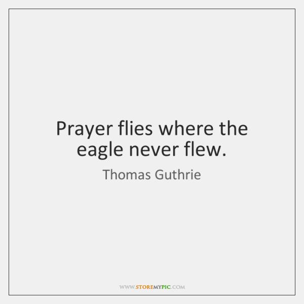 Prayer flies where the eagle never flew.