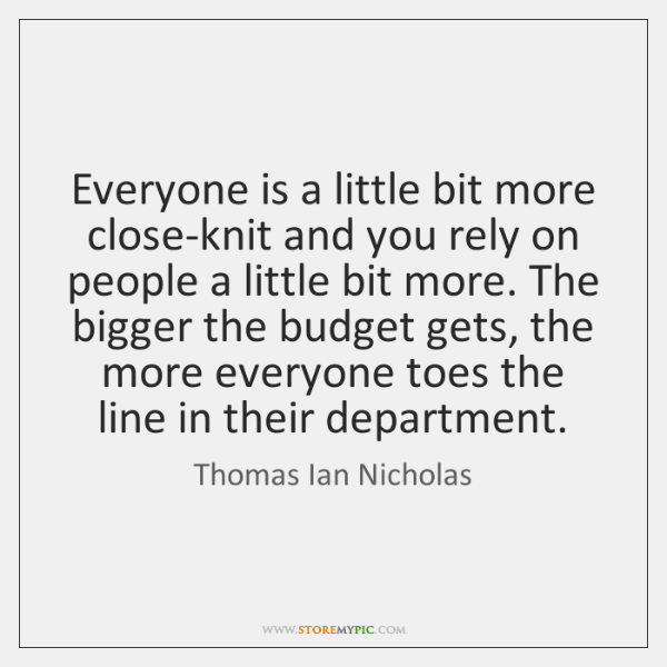 Everyone is a little bit more close-knit and you rely on people ...