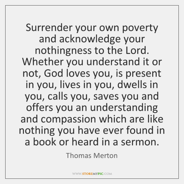 Surrender your own poverty and acknowledge your nothingness to the Lord. Whether ...