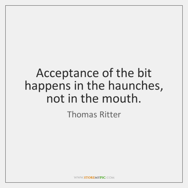 Acceptance of the bit happens in the haunches, not in the mouth.