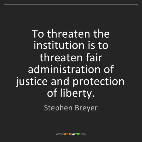 Stephen Breyer: To threaten the institution is to threaten fair administration...