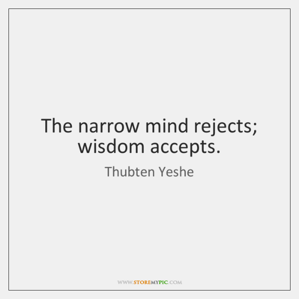 The narrow mind rejects; wisdom accepts.