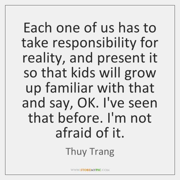 Each one of us has to take responsibility for reality, and present ...