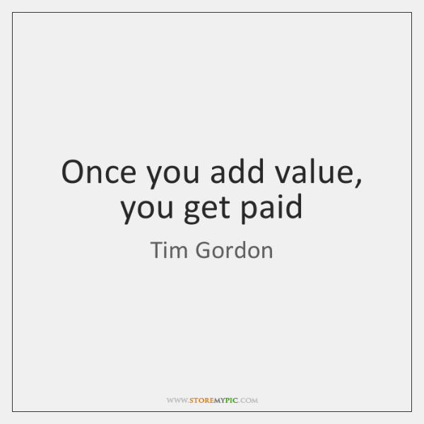 Once you add value, you get paid