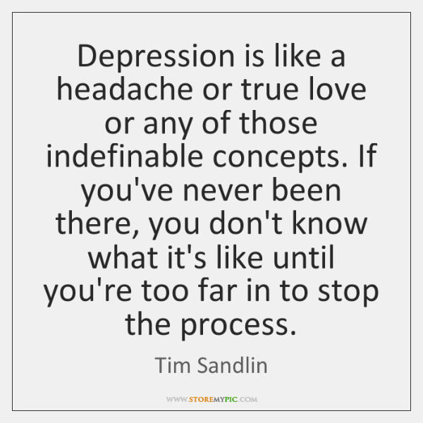 Depression is like a headache or true love or any of those ...