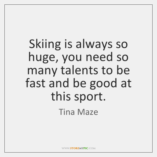 Skiing is always so huge, you need so many talents to be ...