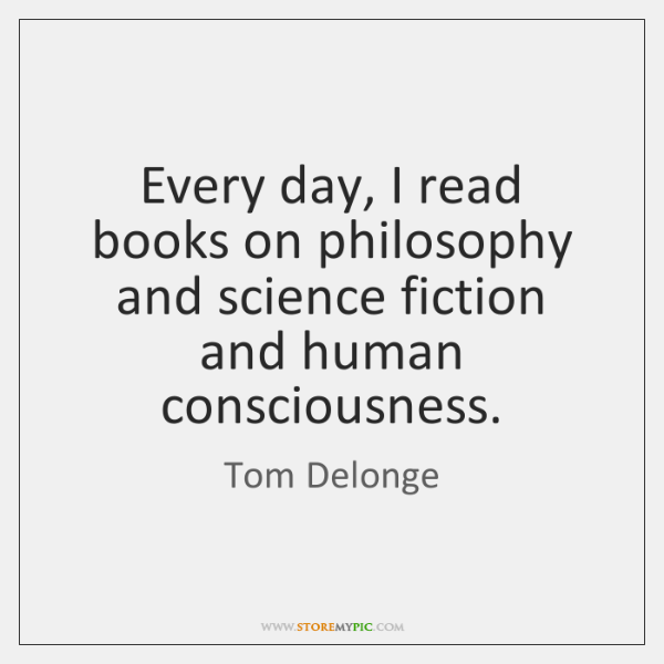 Every day, I read books on philosophy and science fiction and human ...