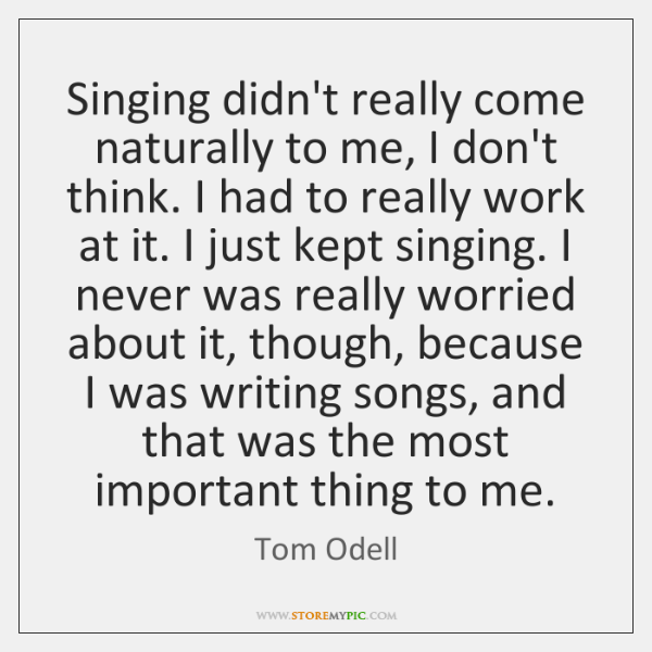 Singing didn't really come naturally to me, I don't think. I had ...