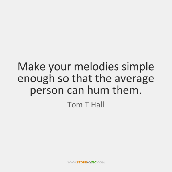 Make your melodies simple enough so that the average person can hum ...