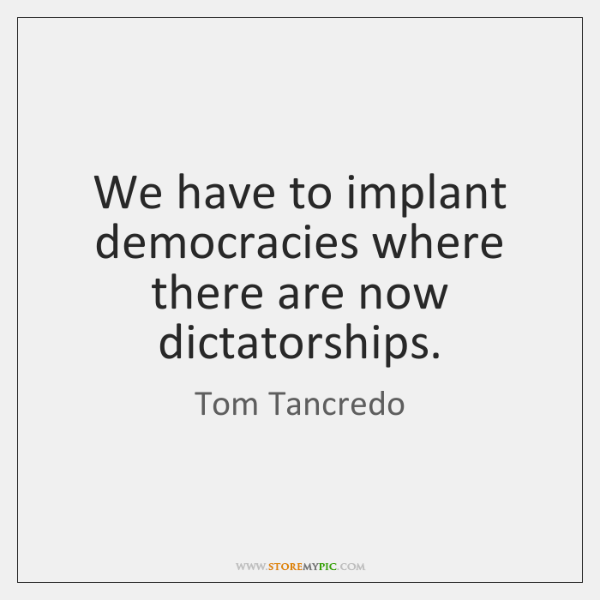 We have to implant democracies where there are now dictatorships.