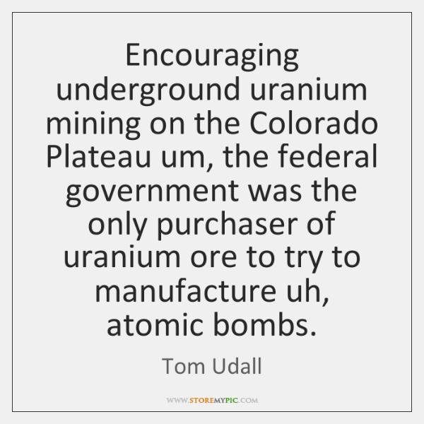Encouraging underground uranium mining on the Colorado Plateau um, the federal government ...