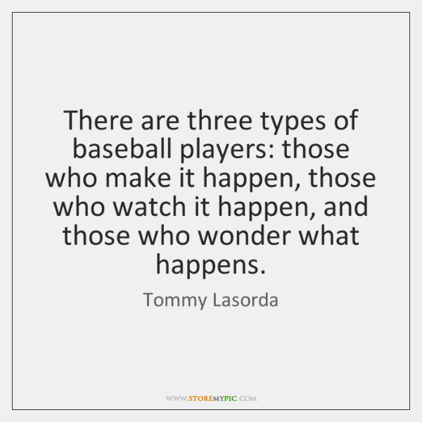 There are three types of baseball players: those who make it happen, ...