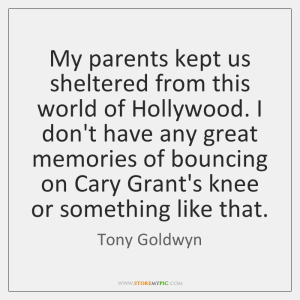 My parents kept us sheltered from this world of Hollywood. I don't ...