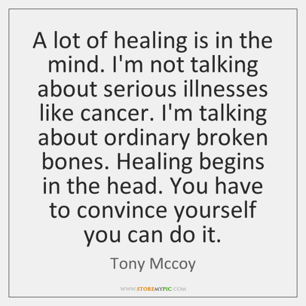 A lot of healing is in the mind. I'm not talking about ...