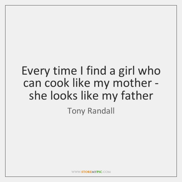 Every time I find a girl who can cook like my mother ...