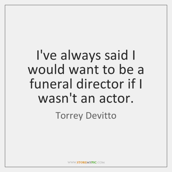 I've always said I would want to be a funeral director if ...